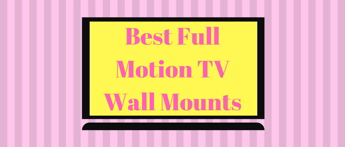 Best Full Motion TV Wall Mounts Reviewed – Buyer's Guide